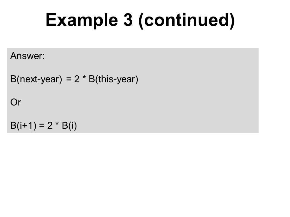 Example 3 (continued) Answer: B(next-year) = 2 * B(this-year) Or B(i+1) = 2 * B(i)