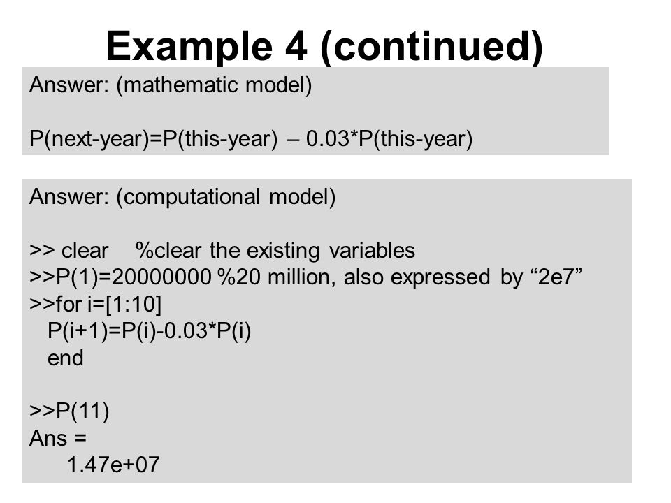 "Example 4 (continued) Answer: (computational model) >> clear %clear the existing variables >>P(1)=20000000 %20 million, also expressed by ""2e7"" >>for"