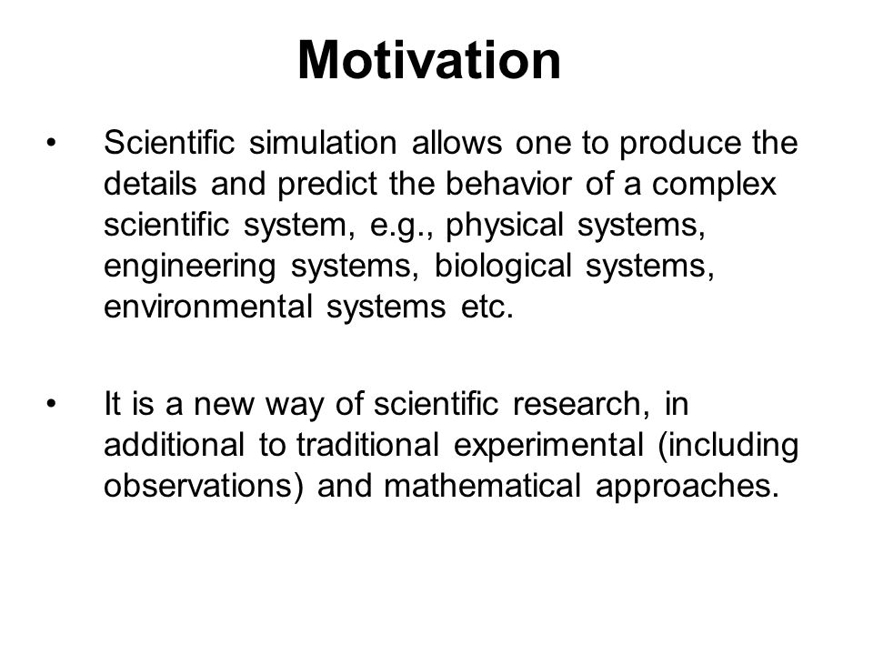 Motivation Scientific simulation allows one to produce the details and predict the behavior of a complex scientific system, e.g., physical systems, engineering systems, biological systems, environmental systems etc.
