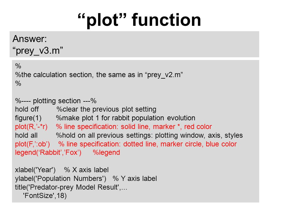 plot function Answer: prey_v3.m % %the calculation section, the same as in prey_v2.m % %---- plotting section ---% hold off %clear the previous plot setting figure(1) %make plot 1 for rabbit population evolution plot(R,'-*r) % line specification: solid line, marker *, red color hold all %hold on all previous settings: plotting window, axis, styles plot(F,':ob') % line specification: dotted line, marker circle, blue color legend('Rabbit','Fox') %legend xlabel( Year ) % X axis label ylabel( Population Numbers ) % Y axis label title( Predator-prey Model Result ,...