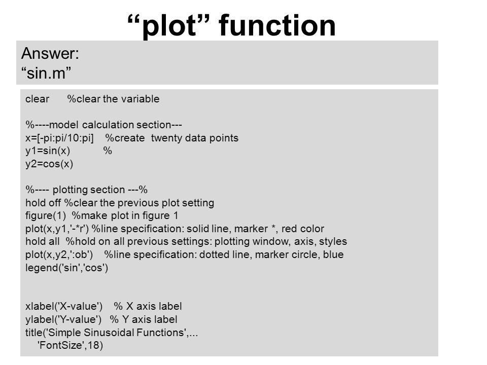 plot function Answer: sin.m clear %clear the variable %----model calculation section--- x=[-pi:pi/10:pi] %create twenty data points y1=sin(x) % y2=cos(x) %---- plotting section ---% hold off %clear the previous plot setting figure(1) %make plot in figure 1 plot(x,y1, -*r ) %line specification: solid line, marker *, red color hold all %hold on all previous settings: plotting window, axis, styles plot(x,y2, :ob ) %line specification: dotted line, marker circle, blue legend( sin , cos ) xlabel( X-value ) % X axis label ylabel( Y-value ) % Y axis label title( Simple Sinusoidal Functions ,...