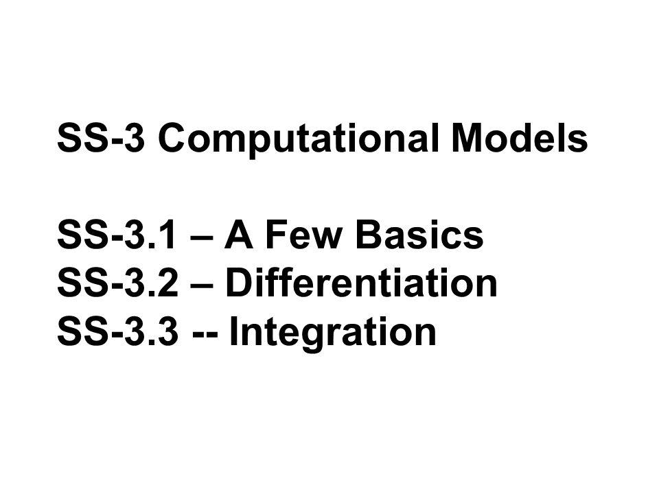 SS-3 Computational Models SS-3.1 – A Few Basics SS-3.2 – Differentiation SS-3.3 -- Integration