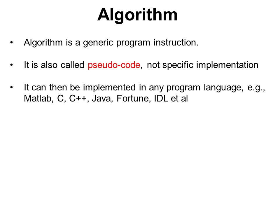 Algorithm Algorithm is a generic program instruction. It is also called pseudo-code, not specific implementation It can then be implemented in any pro