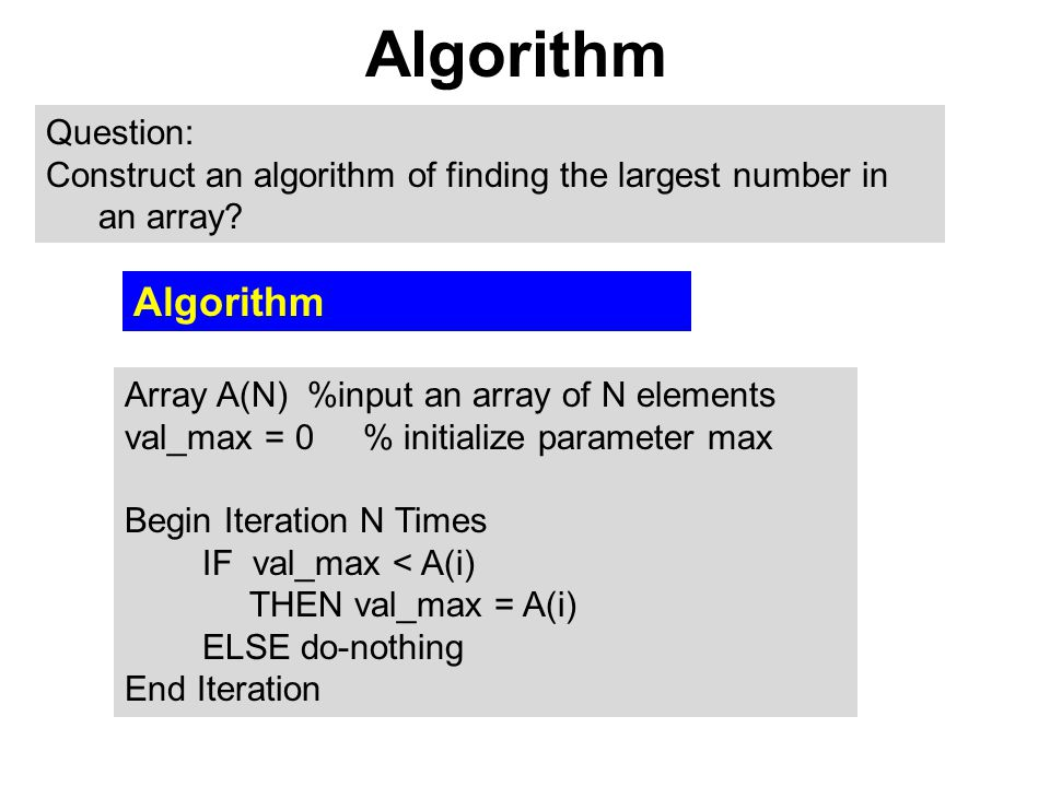 Algorithm Array A(N) %input an array of N elements val_max = 0 % initialize parameter max Begin Iteration N Times IF val_max < A(i) THEN val_max = A(i) ELSE do-nothing End Iteration Question: Construct an algorithm of finding the largest number in an array.