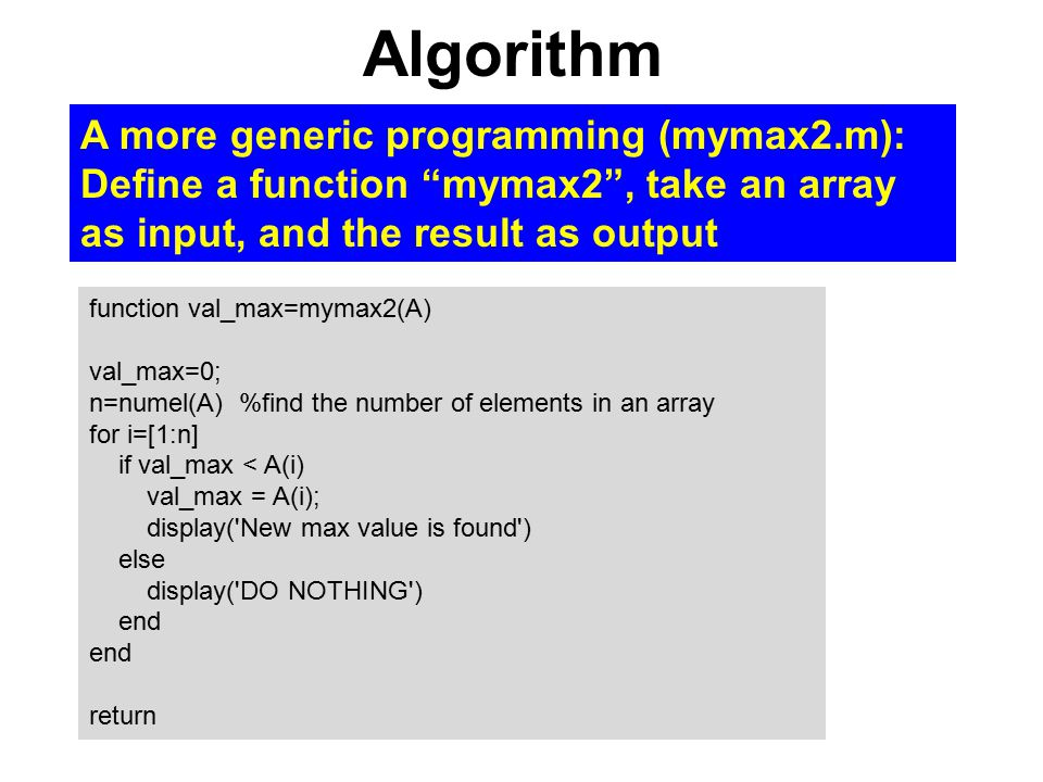 Algorithm function val_max=mymax2(A) val_max=0; n=numel(A) %find the number of elements in an array for i=[1:n] if val_max < A(i) val_max = A(i); disp