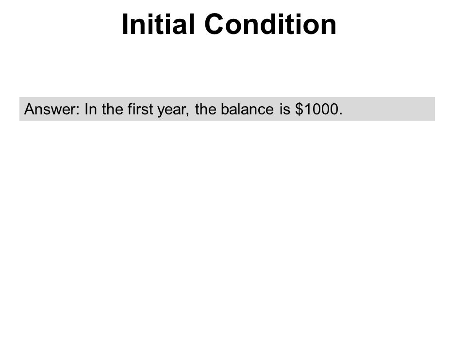 Initial Condition Answer: In the first year, the balance is $1000.