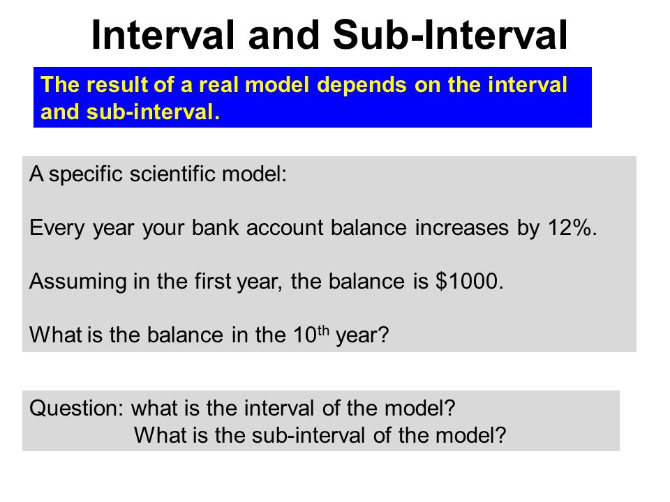 Interval and Sub-Interval The result of a real model depends on the interval and sub-interval. A specific scientific model: Every year your bank accou
