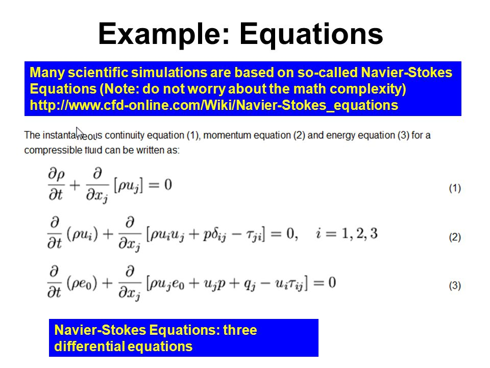 Example: Equations Many scientific simulations are based on so-called Navier-Stokes Equations (Note: do not worry about the math complexity) http://www.cfd-online.com/Wiki/Navier-Stokes_equations Navier-Stokes Equations: three differential equations