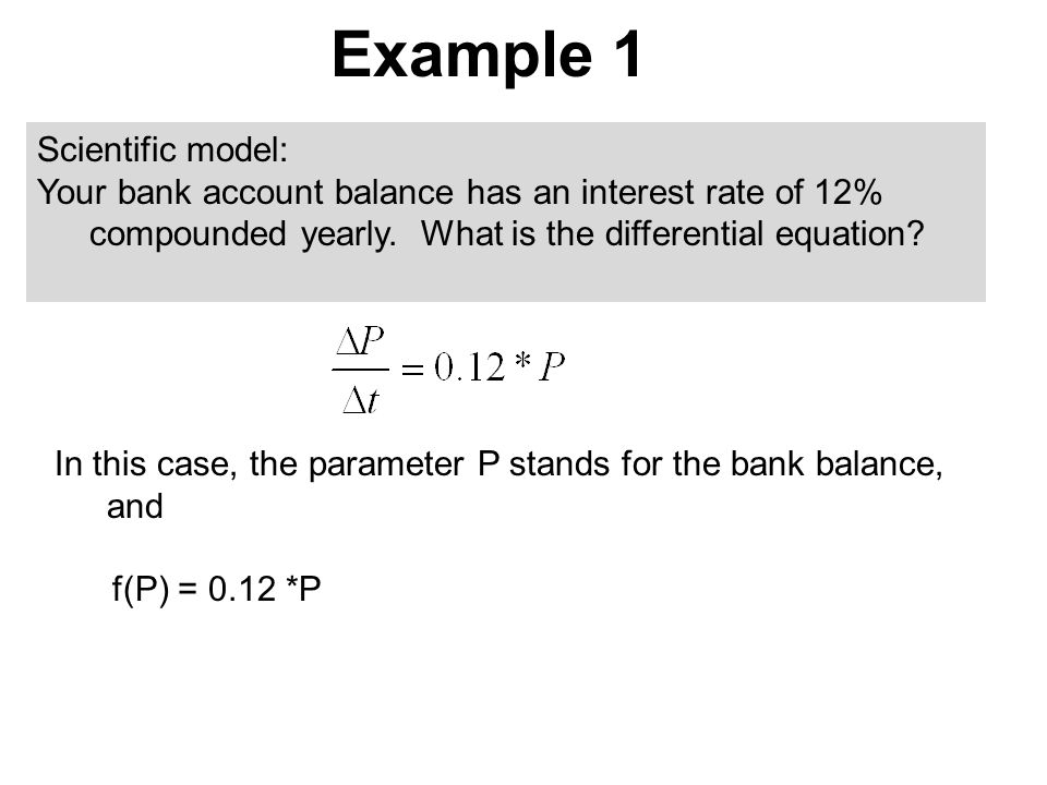 Example 1 In this case, the parameter P stands for the bank balance, and f(P) = 0.12 *P Scientific model: Your bank account balance has an interest rate of 12% compounded yearly.