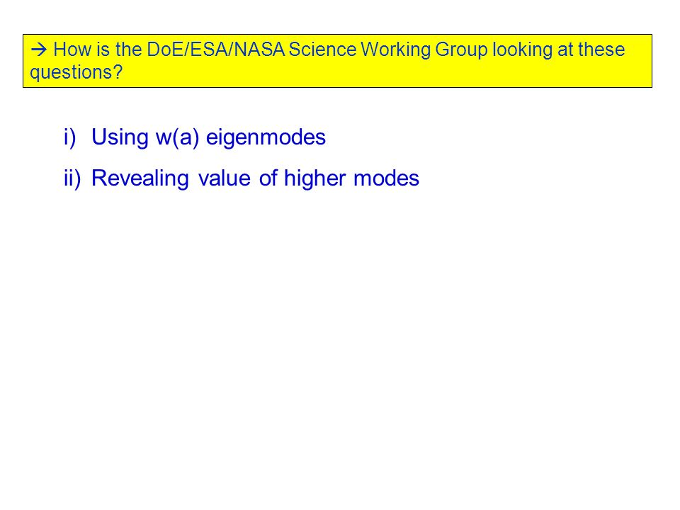  How is the DoE/ESA/NASA Science Working Group looking at these questions? i)Using w(a) eigenmodes ii)Revealing value of higher modes