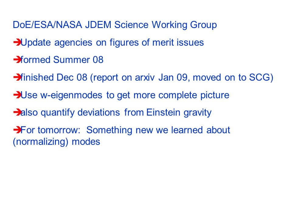 DoE/ESA/NASA JDEM Science Working Group  Update agencies on figures of merit issues  formed Summer 08  finished Dec 08 (report on arxiv Jan 09, moved on to SCG)  Use w-eigenmodes to get more complete picture  also quantify deviations from Einstein gravity  For tomorrow: Something new we learned about (normalizing) modes