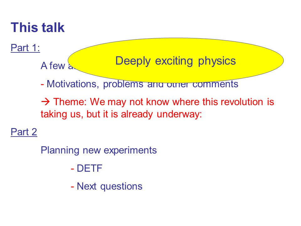 This talk Part 1: A few attempts to explain dark energy - Motivations, problems and other comments  Theme: We may not know where this revolution is taking us, but it is already underway: Part 2 Planning new experiments - DETF - Next questions Deeply exciting physics