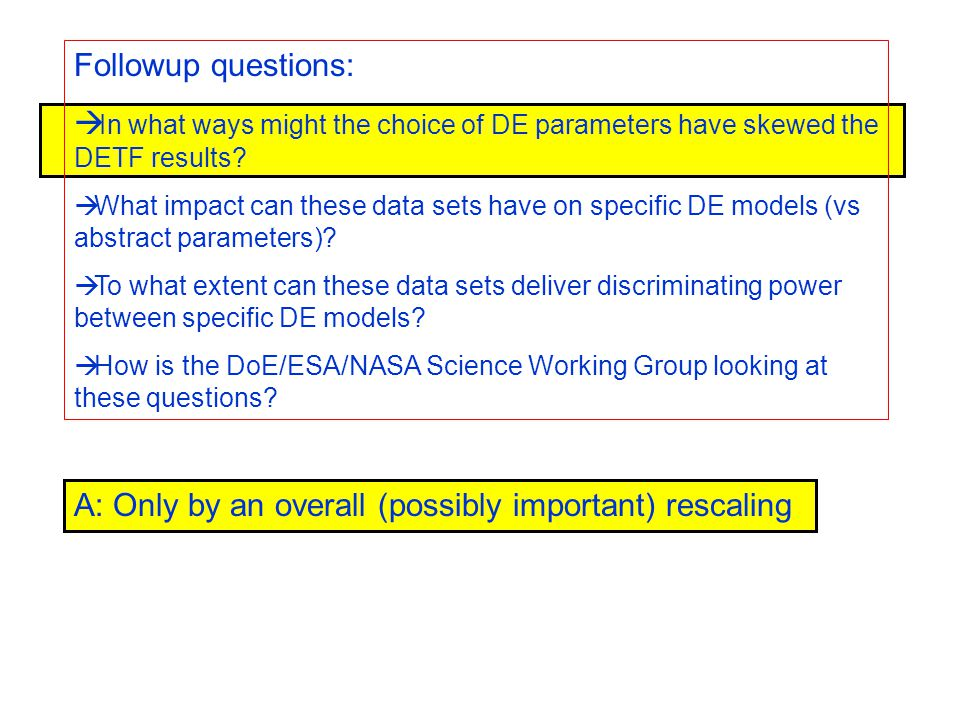 A: Only by an overall (possibly important) rescaling Followup questions:  In what ways might the choice of DE parameters have skewed the DETF results.
