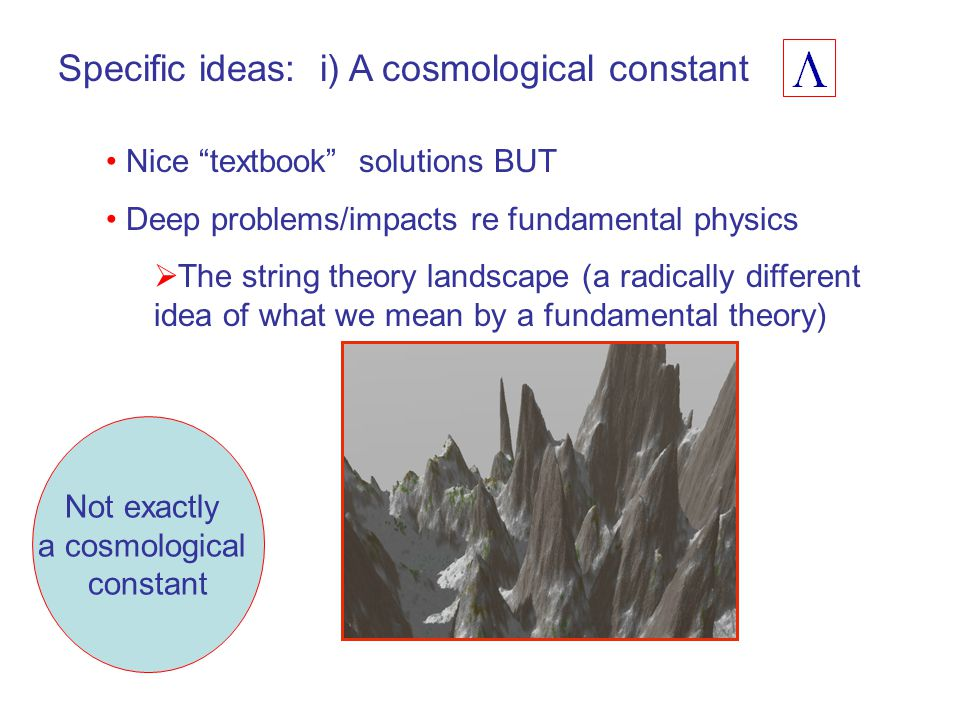 "Specific ideas: i) A cosmological constant Nice ""textbook"" solutions BUT Deep problems/impacts re fundamental physics  The string theory landscape (a"