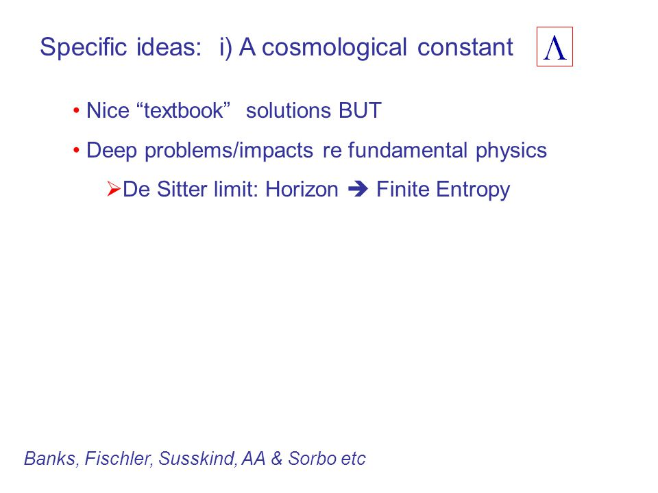 Specific ideas: i) A cosmological constant Nice textbook solutions BUT Deep problems/impacts re fundamental physics  De Sitter limit: Horizon  Finite Entropy Banks, Fischler, Susskind, AA & Sorbo etc