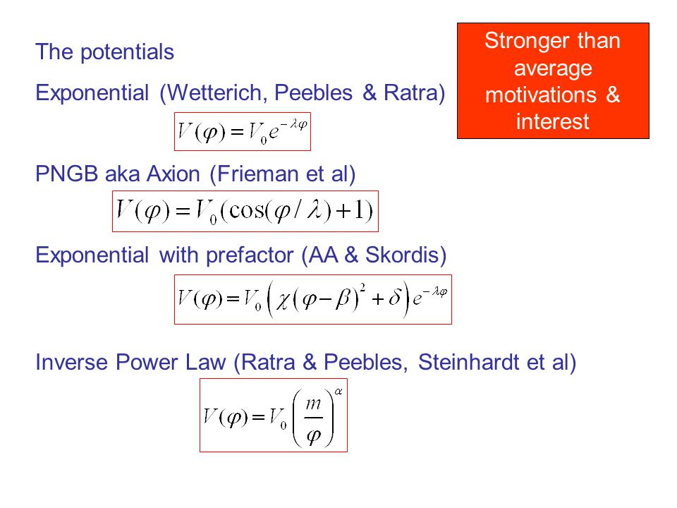 The potentials Exponential (Wetterich, Peebles & Ratra) PNGB aka Axion (Frieman et al) Exponential with prefactor (AA & Skordis) Inverse Power Law (Ratra & Peebles, Steinhardt et al) Stronger than average motivations & interest