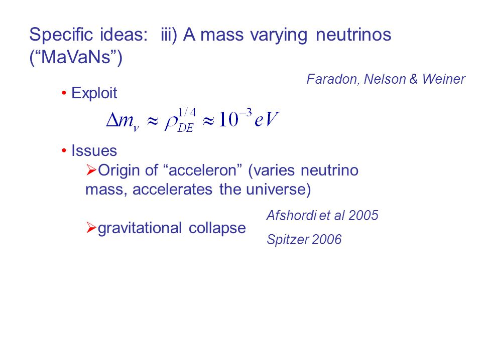 Specific ideas: iii) A mass varying neutrinos ( MaVaNs ) Exploit Issues  Origin of acceleron (varies neutrino mass, accelerates the universe)  gravitational collapse Faradon, Nelson & Weiner Afshordi et al 2005 Spitzer 2006