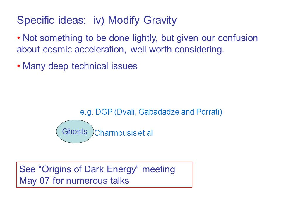 Specific ideas: iv) Modify Gravity Not something to be done lightly, but given our confusion about cosmic acceleration, well worth considering.