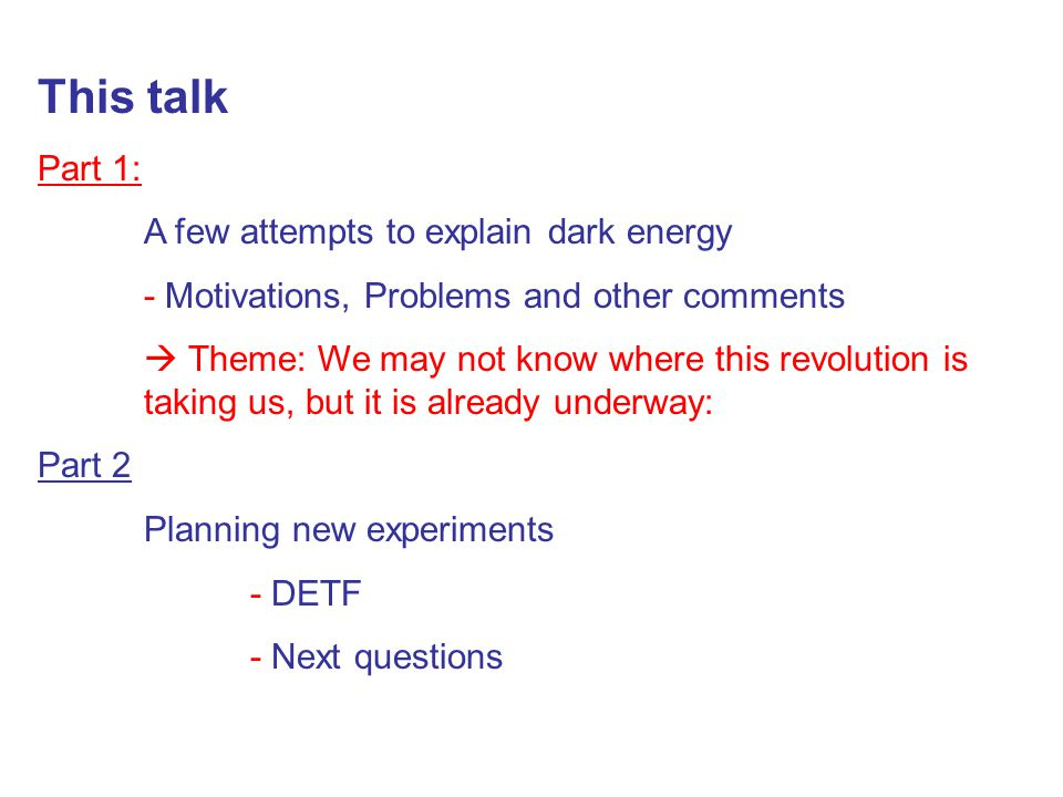 This talk Part 1: A few attempts to explain dark energy - Motivations, Problems and other comments  Theme: We may not know where this revolution is t