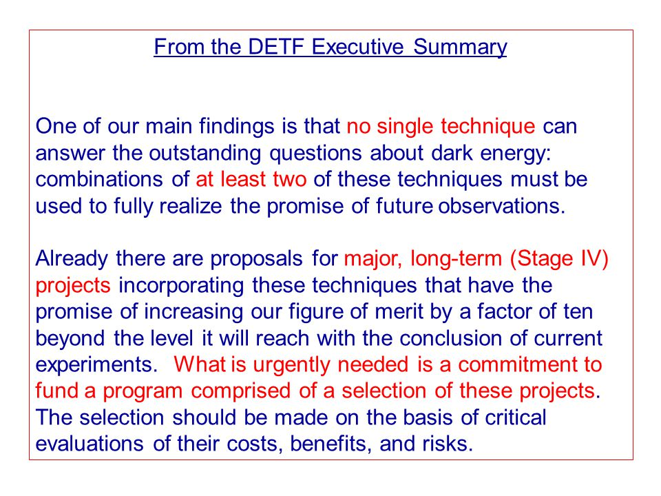 From the DETF Executive Summary One of our main findings is that no single technique can answer the outstanding questions about dark energy: combinations of at least two of these techniques must be used to fully realize the promise of future observations.
