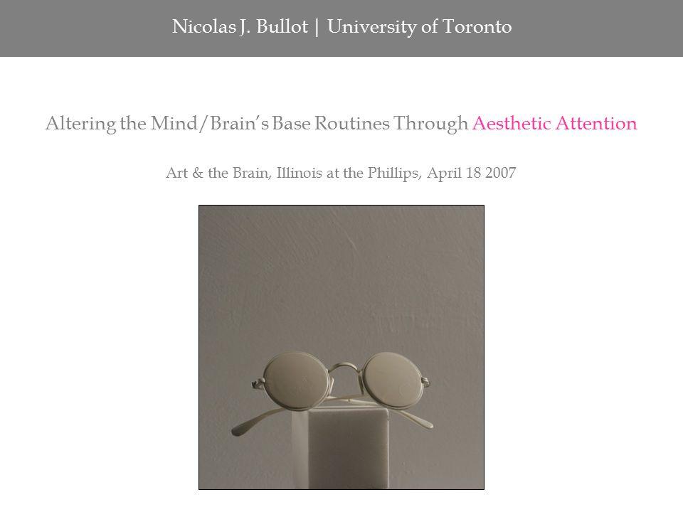 Nicolas J. Bullot | University of Toronto Altering the Mind/Brain's Base Routines Through Aesthetic Attention Art & the Brain, Illinois at the Phillip