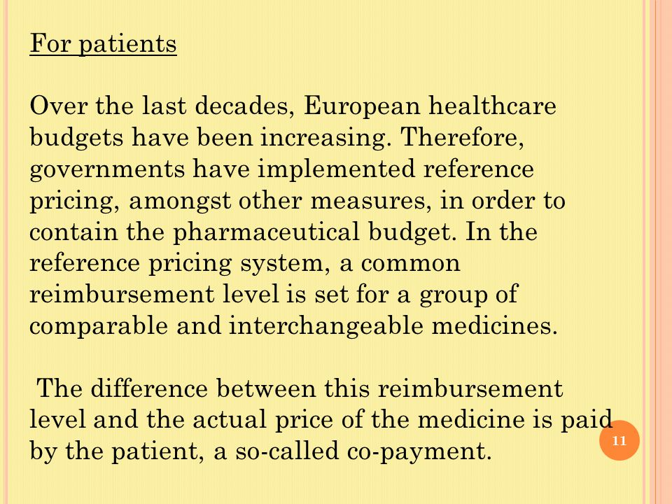11 For patients Over the last decades, European healthcare budgets have been increasing. Therefore, governments have implemented reference pricing, am