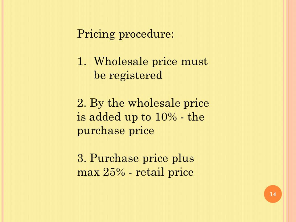 14 Pricing procedure: 1.Wholesale price must be registered 2. By the wholesale price is added up to 10% - the purchase price 3. Purchase price plus ma