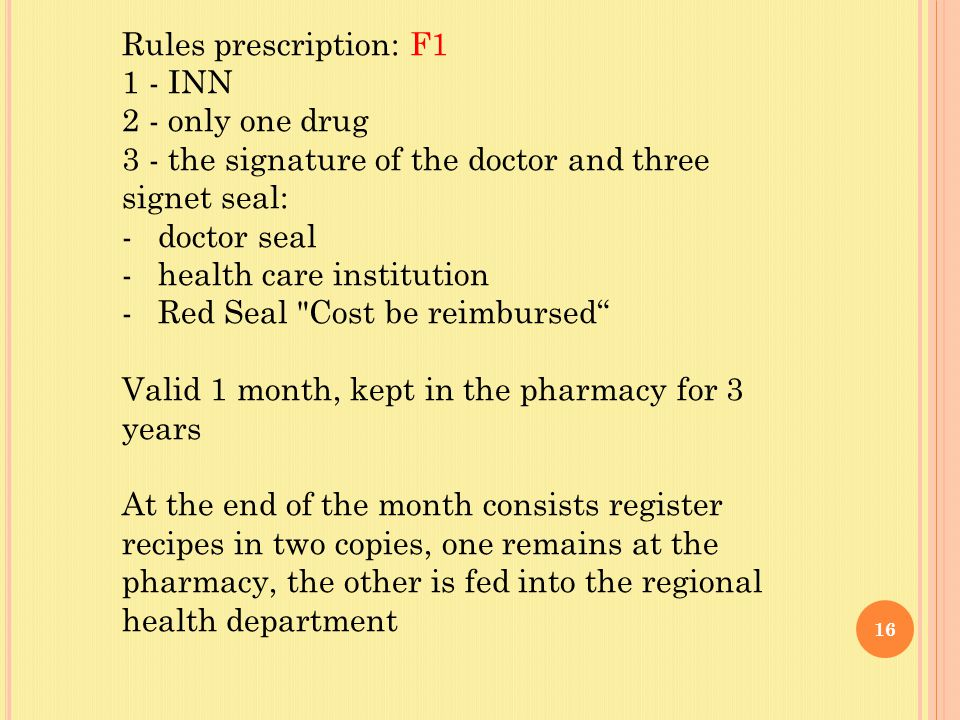 16 Rules prescription: F1 1 - INN 2 - only one drug 3 - the signature of the doctor and three signet seal: -doctor seal -health care institution -Red Seal Cost be reimbursed Valid 1 month, kept in the pharmacy for 3 years At the end of the month consists register recipes in two copies, one remains at the pharmacy, the other is fed into the regional health department