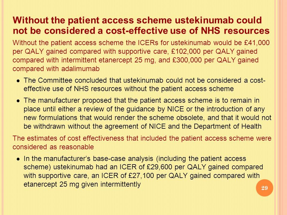 Without the patient access scheme the ICERs for ustekinumab would be £41,000 per QALY gained compared with supportive care, £102,000 per QALY gained compared with intermittent etanercept 25 mg, and £300,000 per QALY gained compared with adalimumab ● The Committee concluded that ustekinumab could not be considered a cost- effective use of NHS resources without the patient access scheme ● The manufacturer proposed that the patient access scheme is to remain in place until either a review of the guidance by NICE or the introduction of any new formulations that would render the scheme obsolete, and that it would not be withdrawn without the agreement of NICE and the Department of Health The estimates of cost effectiveness that included the patient access scheme were considered as reasonable ● In the manufacturer's base-case analysis (including the patient access scheme) ustekinumab had an ICER of £29,600 per QALY gained compared with supportive care, an ICER of £27,100 per QALY gained compared with etanercept 25 mg given intermittently Without the patient access scheme ustekinumab could not be considered a cost-effective use of NHS resources 29