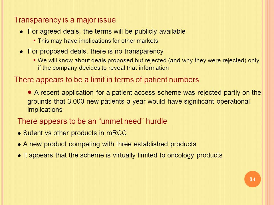 Transparency is a major issue ● For agreed deals, the terms will be publicly available  This may have implications for other markets ● For proposed deals, there is no transparency  We will know about deals proposed but rejected (and why they were rejected) only if the company decides to reveal that information There appears to be a limit in terms of patient numbers  A recent application for a patient access scheme was rejected partly on the grounds that 3,000 new patients a year would have significant operational implications There appears to be an unmet need hurdle ● Sutent vs other products in mRCC ● A new product competing with three established products ● It appears that the scheme is virtually limited to oncology products 34