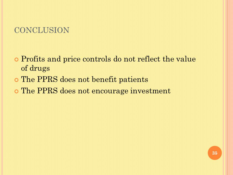 CONCLUSION Profits and price controls do not reflect the value of drugs The PPRS does not benefit patients The PPRS does not encourage investment 35