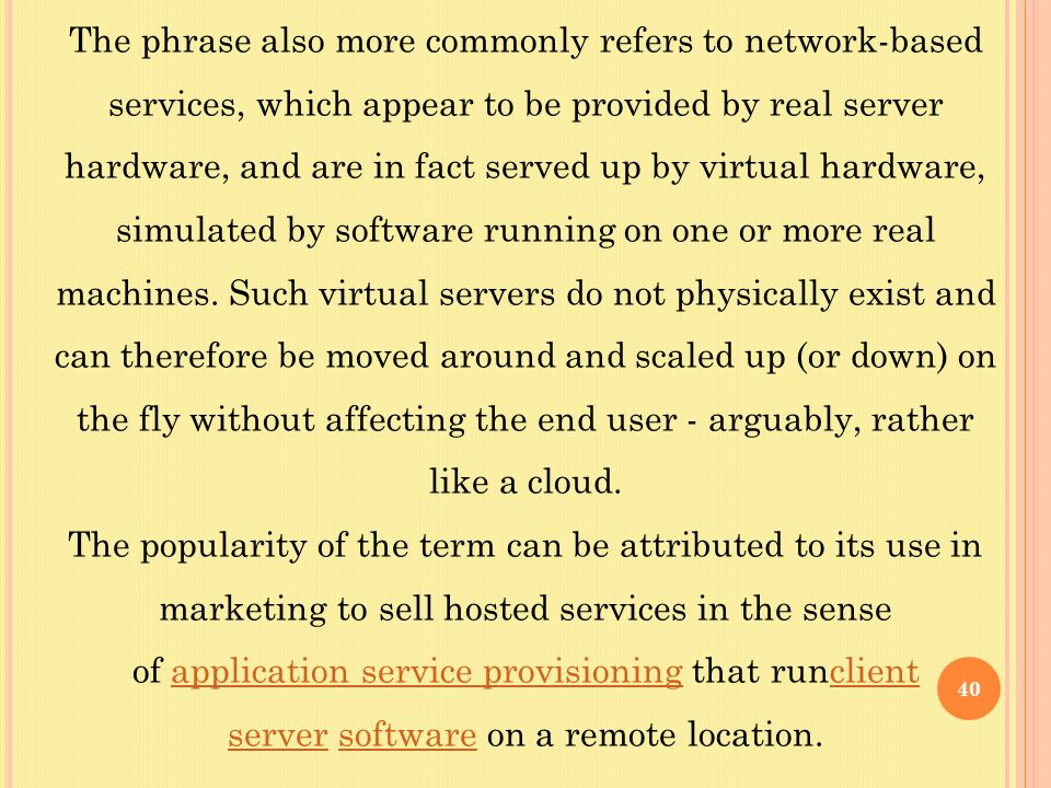 40 The phrase also more commonly refers to network-based services, which appear to be provided by real server hardware, and are in fact served up by virtual hardware, simulated by software running on one or more real machines.