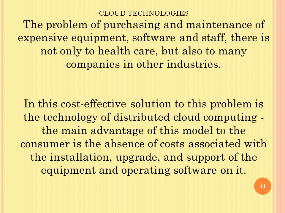41 CLOUD TECHNOLOGIES The problem of purchasing and maintenance of expensive equipment, software and staff, there is not only to health care, but also