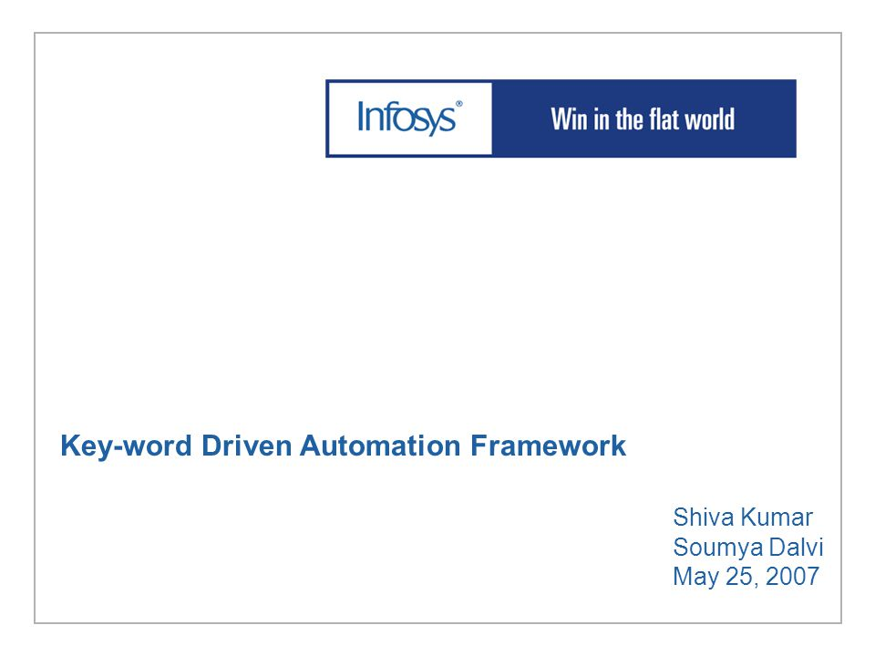 Key-word Driven Automation Framework Shiva Kumar Soumya Dalvi May 25, 2007