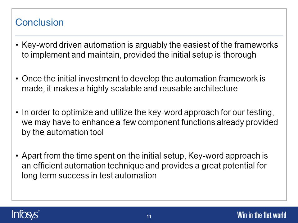11 Conclusion Key-word driven automation is arguably the easiest of the frameworks to implement and maintain, provided the initial setup is thorough Once the initial investment to develop the automation framework is made, it makes a highly scalable and reusable architecture In order to optimize and utilize the key-word approach for our testing, we may have to enhance a few component functions already provided by the automation tool Apart from the time spent on the initial setup, Key-word approach is an efficient automation technique and provides a great potential for long term success in test automation