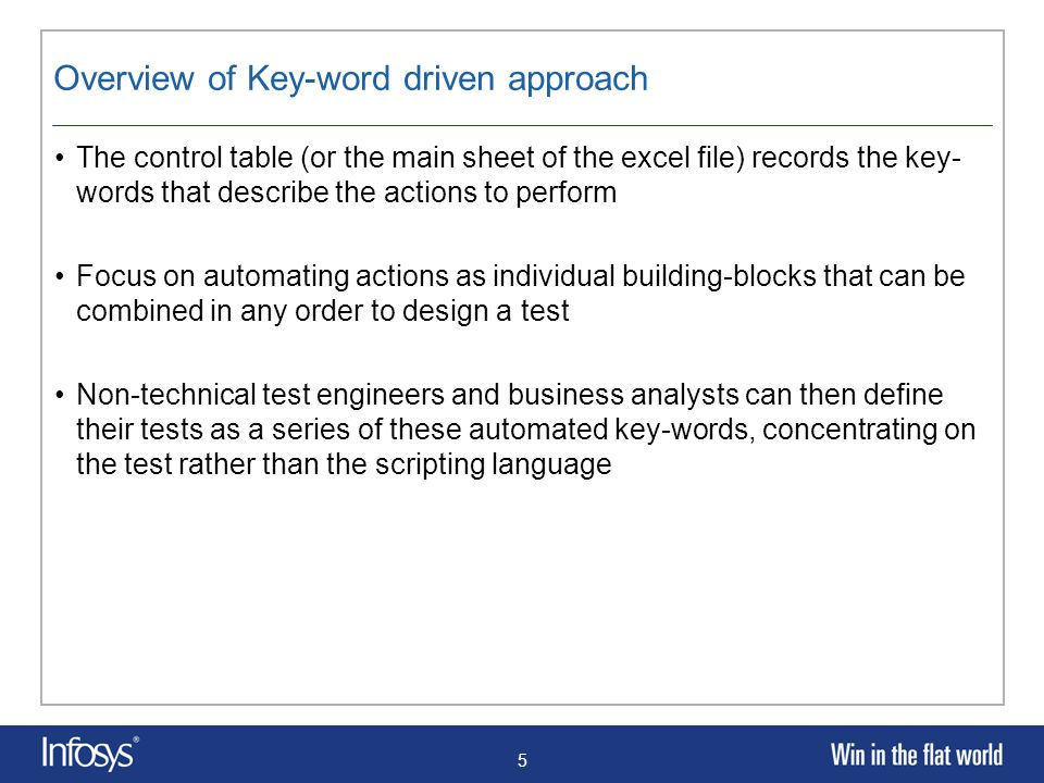 5 Overview of Key-word driven approach The control table (or the main sheet of the excel file) records the key- words that describe the actions to perform Focus on automating actions as individual building-blocks that can be combined in any order to design a test Non-technical test engineers and business analysts can then define their tests as a series of these automated key-words, concentrating on the test rather than the scripting language
