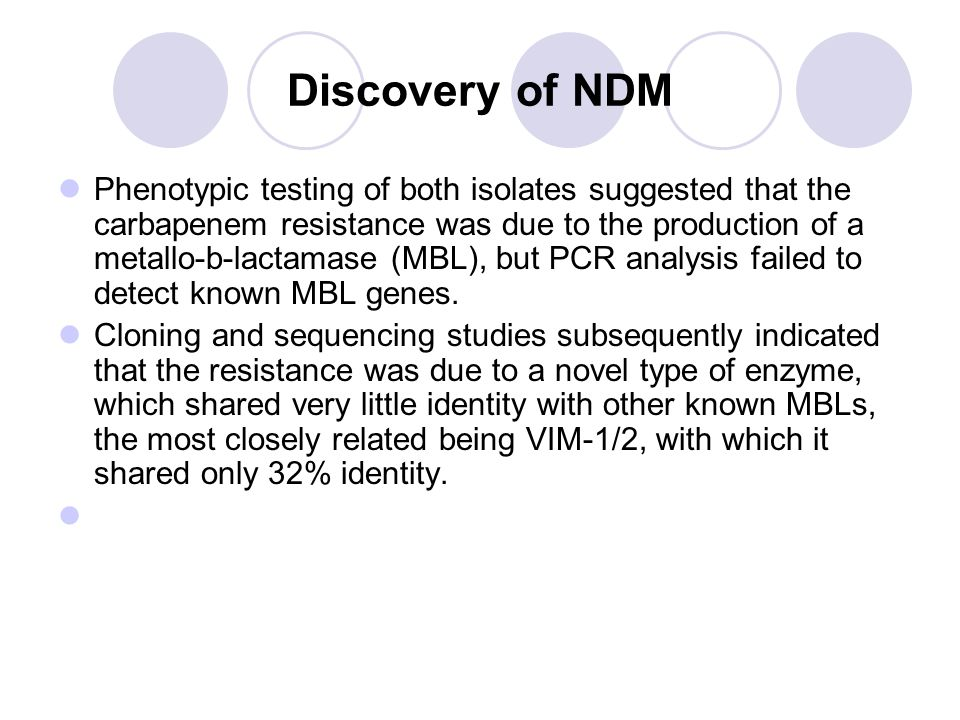 Discovery of NDM Phenotypic testing of both isolates suggested that the carbapenem resistance was due to the production of a metallo-b-lactamase (MBL), but PCR analysis failed to detect known MBL genes.