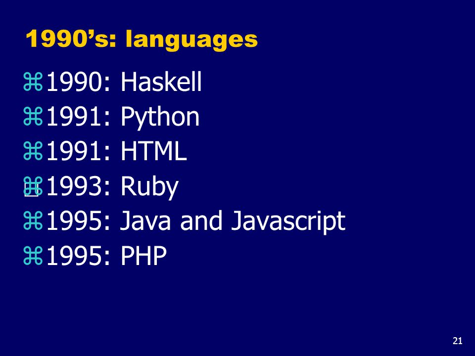 21 1990's: languages z1990: Haskell z1991: Python z1991: HTML z1993: Ruby z1995: Java and Javascript z1995: PHP