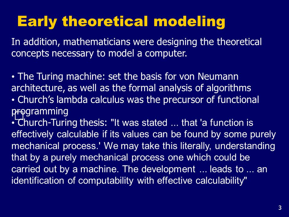 3 Early theoretical modeling In addition, mathematicians were designing the theoretical concepts necessary to model a computer.