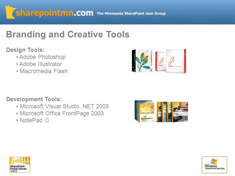 Design Tools: Adobe Photoshop Adobe Illustrator Macromedia Flash Development Tools: Microsoft Visual Studio.NET 2003 Microsoft Office FrontPage 2003 NotePad Branding and Creative Tools