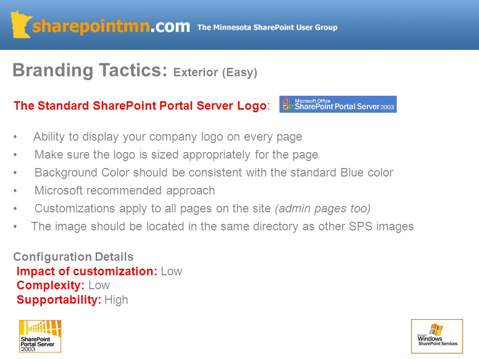 Branding Tactics: Exterior (Easy) The Standard SharePoint Portal Server Logo: Ability to display your company logo on every page Make sure the logo is sized appropriately for the page Background Color should be consistent with the standard Blue color Microsoft recommended approach Customizations apply to all pages on the site (admin pages too) The image should be located in the same directory as other SPS images Configuration Details Impact of customization: Low Complexity: Low Supportability: High