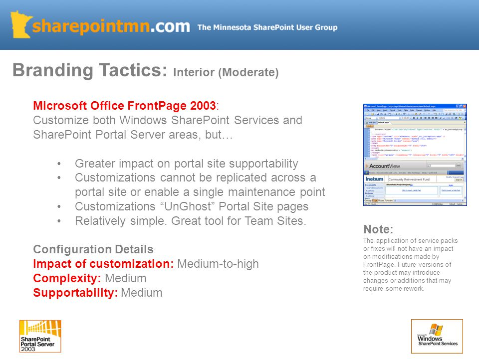 Branding Tactics: Interior (Moderate) Microsoft Office FrontPage 2003: Customize both Windows SharePoint Services and SharePoint Portal Server areas, but… Greater impact on portal site supportability Customizations cannot be replicated across a portal site or enable a single maintenance point Customizations UnGhost Portal Site pages Relatively simple.
