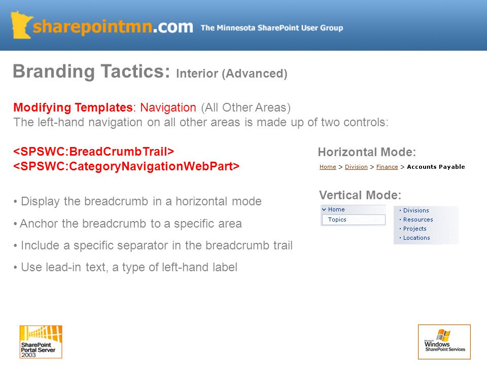 Branding Tactics: Interior (Advanced) Modifying Templates: Navigation (All Other Areas) The left-hand navigation on all other areas is made up of two controls: Display the breadcrumb in a horizontal mode Anchor the breadcrumb to a specific area Include a specific separator in the breadcrumb trail Use lead-in text, a type of left-hand label Vertical Mode: Horizontal Mode: