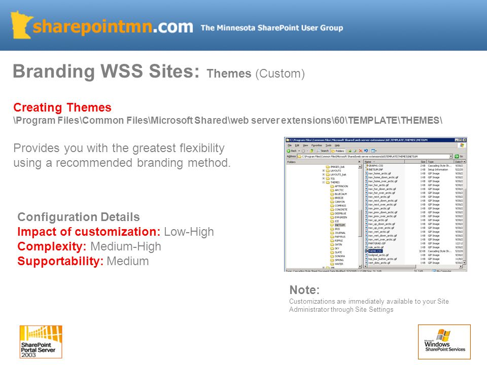 Branding WSS Sites: Themes (Custom) Creating Themes \Program Files\Common Files\Microsoft Shared\web server extensions\60\TEMPLATE\THEMES\ Provides you with the greatest flexibility using a recommended branding method.
