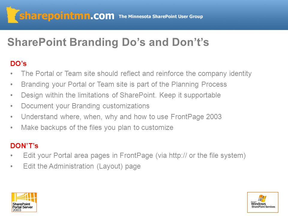 SharePoint Branding Do's and Don't's DO's The Portal or Team site should reflect and reinforce the company identity Branding your Portal or Team site is part of the Planning Process Design within the limitations of SharePoint.