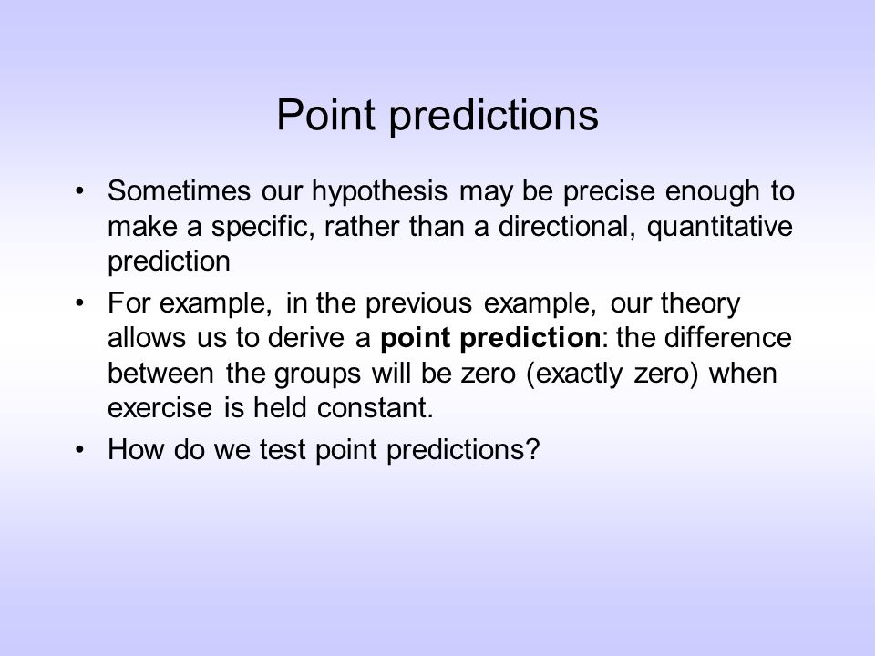 Point predictions Sometimes our hypothesis may be precise enough to make a specific, rather than a directional, quantitative prediction For example, in the previous example, our theory allows us to derive a point prediction: the difference between the groups will be zero (exactly zero) when exercise is held constant.