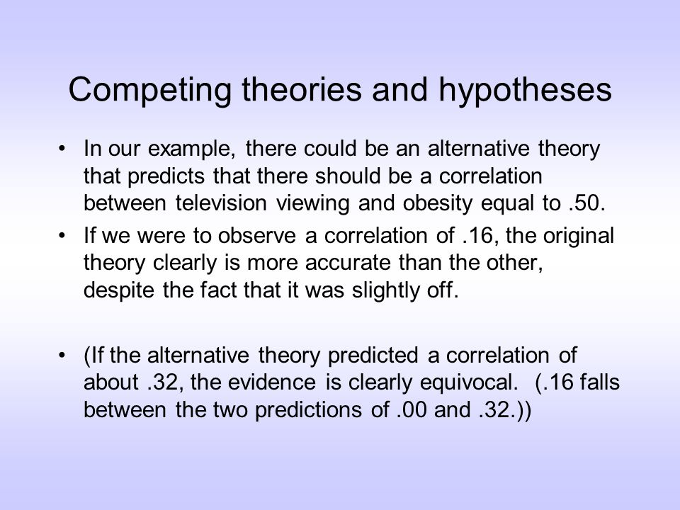 Competing theories and hypotheses In our example, there could be an alternative theory that predicts that there should be a correlation between television viewing and obesity equal to.50.