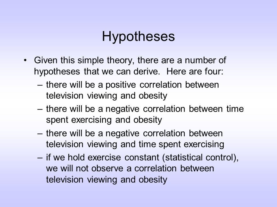Hypotheses Notice that each of these implications is inherently quantitative: –people who watch more television will be more obese (greater than; less than; correlation—all of these are quantitative statements) –if we were to hold exercise constant, we would not observe a relationship between television viewing and weight (precise numerical prediction: zero correlation)