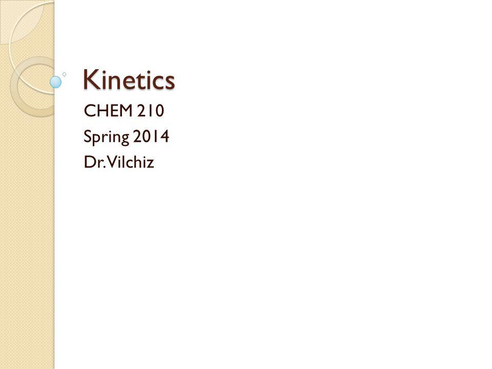Kinetics CHEM 210 Spring 2014 Dr. Vilchiz