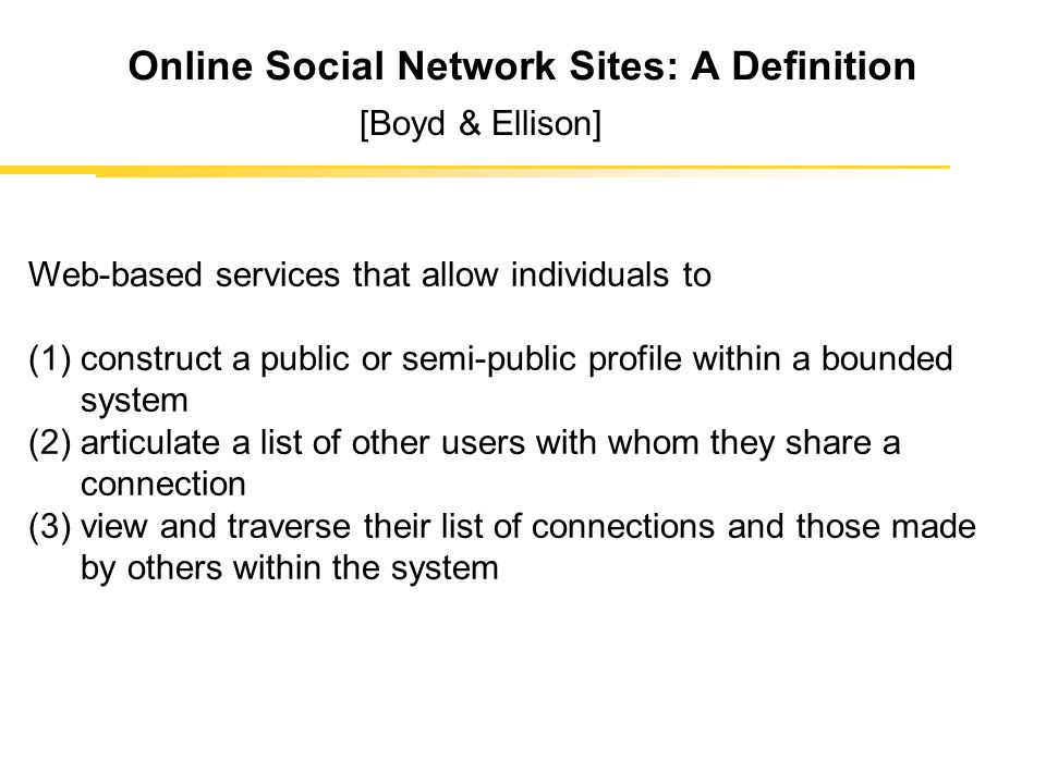 Online Social Network Sites: A Definition Web-based services that allow individuals to (1)construct a public or semi-public profile within a bounded system (2)articulate a list of other users with whom they share a connection (3)view and traverse their list of connections and those made by others within the system [Boyd & Ellison]